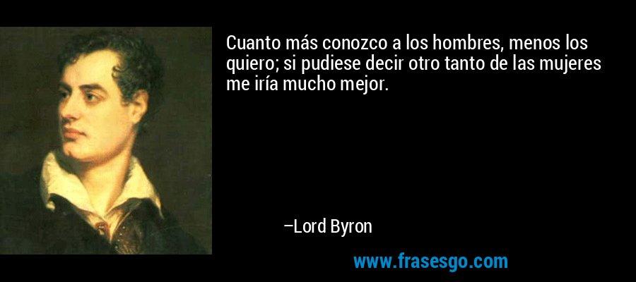 Cuanto más conozco a los hombres, menos los quiero; si pudiese decir otro tanto de las mujeres me iría mucho mejor. – Lord Byron