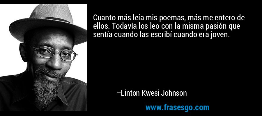 Cuanto más leía mis poemas, más me entero de ellos. Todavía los leo con la misma pasión que sentía cuando las escribí cuando era joven. – Linton Kwesi Johnson