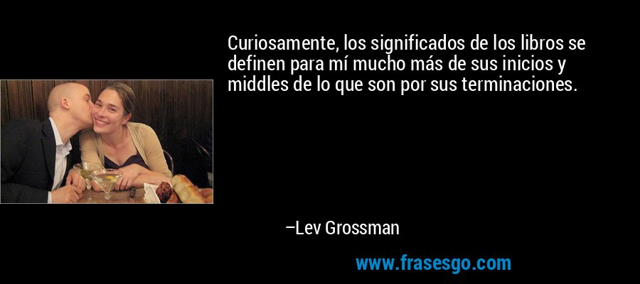 Curiosamente, los significados de los libros se definen para mí mucho más de sus inicios y middles de lo que son por sus terminaciones. – Lev Grossman