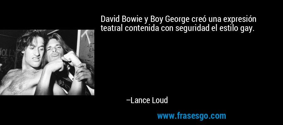 David Bowie y Boy George creó una expresión teatral contenida con seguridad el estilo gay. – Lance Loud