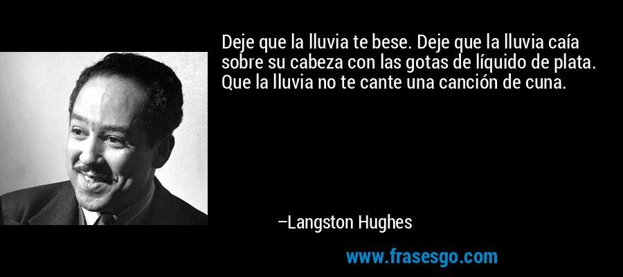 Deje que la lluvia te bese. Deje que la lluvia caía sobre su cabeza con las gotas de líquido de plata. Que la lluvia no te cante una canción de cuna. – Langston Hughes