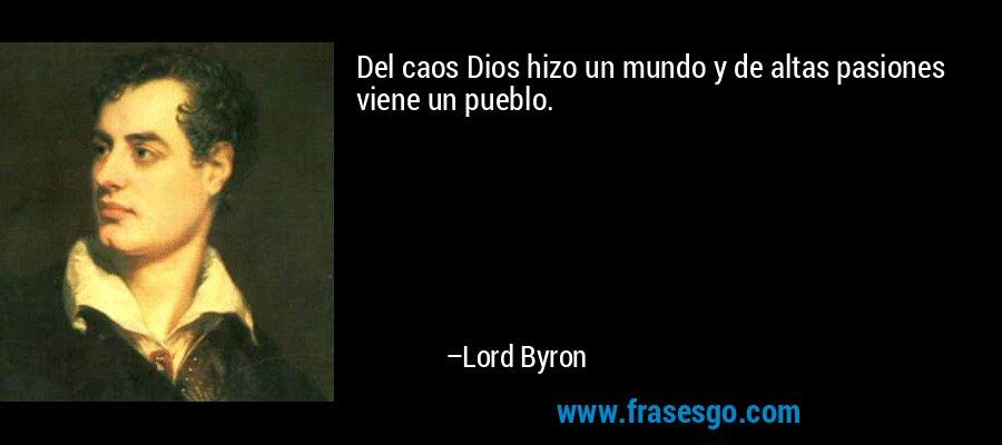 Del caos Dios hizo un mundo y de altas pasiones viene un pueblo. – Lord Byron