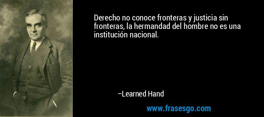 Derecho no conoce fronteras y justicia sin fronteras, la hermandad del hombre no es una institución nacional. – Learned Hand