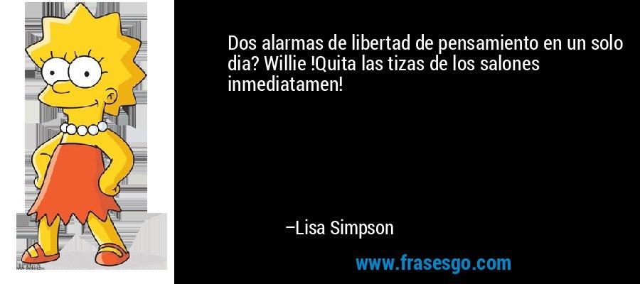 Dos alarmas de libertad de pensamiento en un solo dia? Willie !Quita las tizas de los salones inmediatamen! – Lisa Simpson
