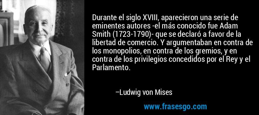 Durante el siglo XVIII, aparecieron una serie de eminentes autores -el más conocido fue Adam Smith (1723-1790)- que se declaró a favor de la libertad de comercio. Y argumentaban en contra de los monopolios, en contra de los gremios, y en contra de los privilegios concedidos por el Rey y el Parlamento. – Ludwig von Mises