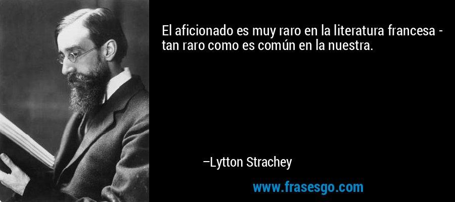 El aficionado es muy raro en la literatura francesa - tan raro como es común en la nuestra. – Lytton Strachey