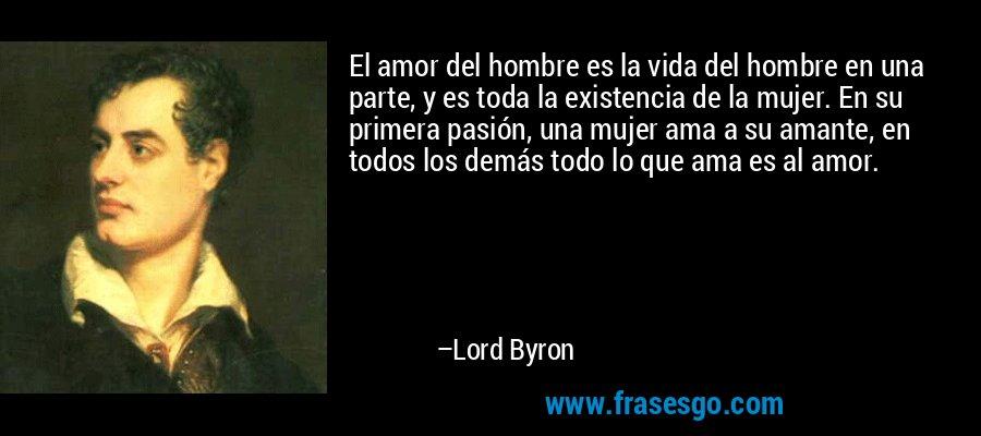 El amor del hombre es la vida del hombre en una parte, y es toda la existencia de la mujer. En su primera pasión, una mujer ama a su amante, en todos los demás todo lo que ama es al amor. – Lord Byron