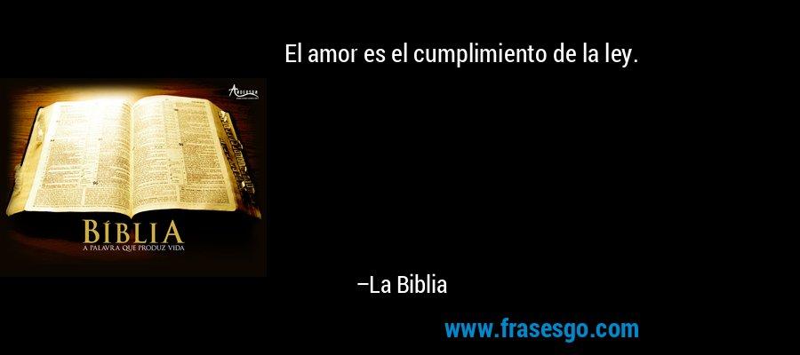 El amor es el cumplimiento de la ley. – La Biblia