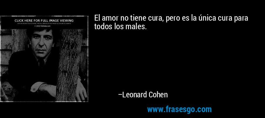 El amor no tiene cura, pero es la única cura para todos los males. – Leonard Cohen