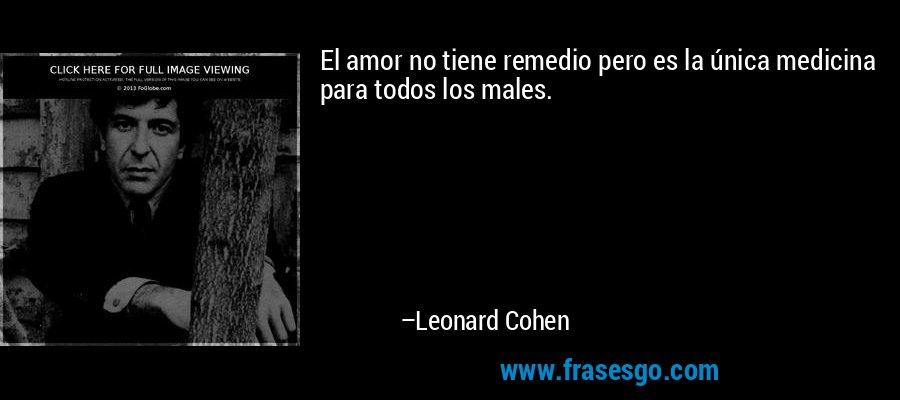El amor no tiene remedio pero es la única medicina para todos los males. – Leonard Cohen