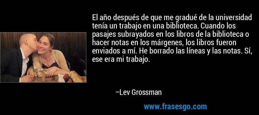 El año después de que me gradué de la universidad tenía un trabajo en una biblioteca. Cuando los pasajes subrayados en los libros de la biblioteca o hacer notas en los márgenes, los libros fueron enviados a mí. He borrado las líneas y las notas. Sí, ese era mi trabajo. – Lev Grossman