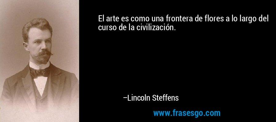 El arte es como una frontera de flores a lo largo del curso de la civilización. – Lincoln Steffens