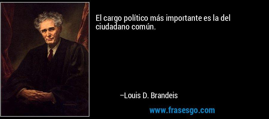 El cargo político más importante es la del ciudadano común. – Louis D. Brandeis