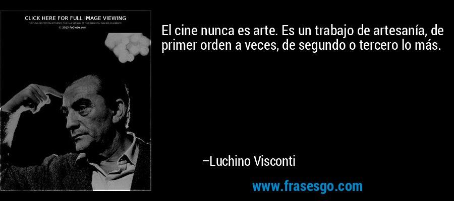 El cine nunca es arte. Es un trabajo de artesanía, de primer orden a veces, de segundo o tercero lo más. – Luchino Visconti