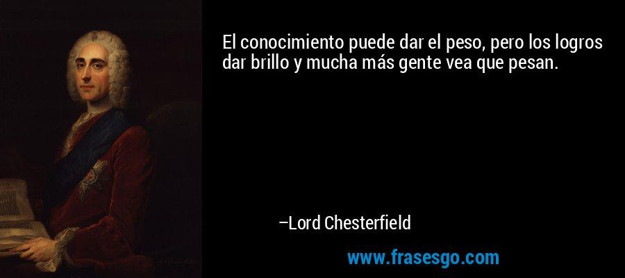 El conocimiento puede dar el peso, pero los logros dar brillo y mucha más gente vea que pesan. – Lord Chesterfield