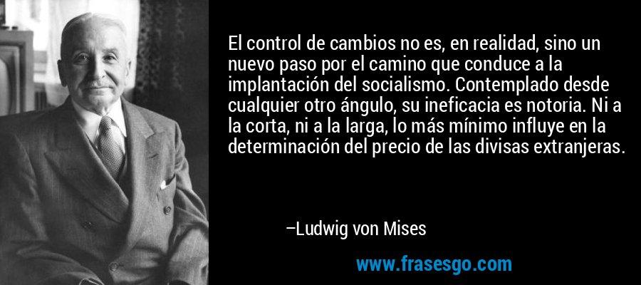 El control de cambios no es, en realidad, sino un nuevo paso por el camino que conduce a la implantación del socialismo. Contemplado desde cualquier otro ángulo, su ineficacia es notoria. Ni a la corta, ni a la larga, lo más mínimo influye en la determinación del precio de las divisas extranjeras. – Ludwig von Mises