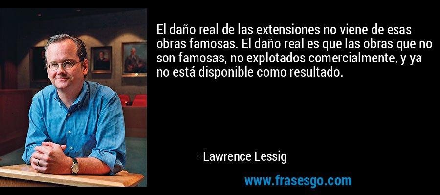 El daño real de las extensiones no viene de esas obras famosas. El daño real es que las obras que no son famosas, no explotados comercialmente, y ya no está disponible como resultado. – Lawrence Lessig