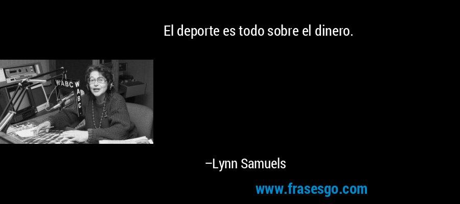 El deporte es todo sobre el dinero. – Lynn Samuels