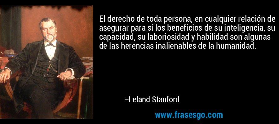 El derecho de toda persona, en cualquier relación de asegurar para sí los beneficios de su inteligencia, su capacidad, su laboriosidad y habilidad son algunas de las herencias inalienables de la humanidad. – Leland Stanford