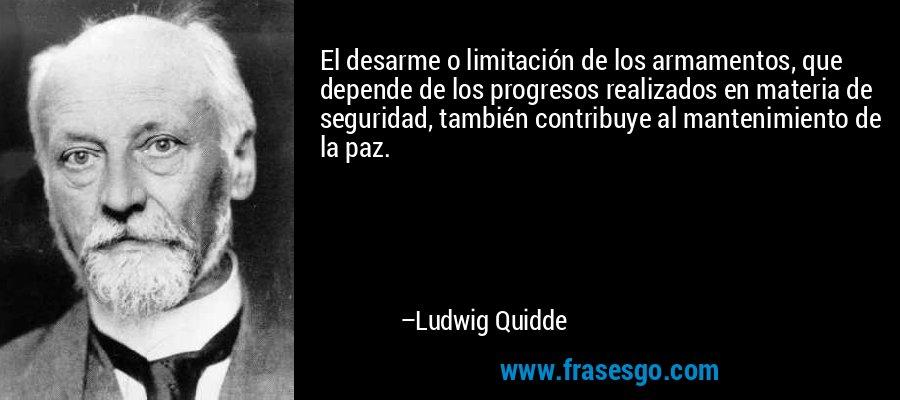 El desarme o limitación de los armamentos, que depende de los progresos realizados en materia de seguridad, también contribuye al mantenimiento de la paz. – Ludwig Quidde