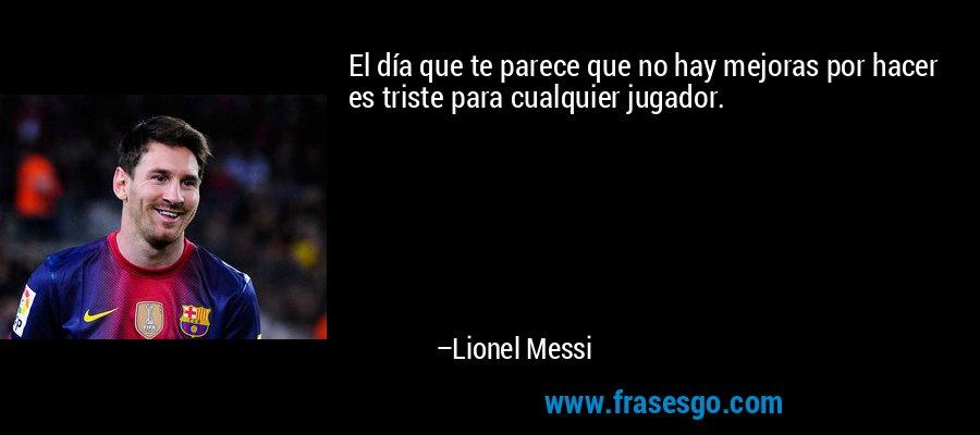 El día que te parece que no hay mejoras por hacer es triste para cualquier jugador. – Lionel Messi