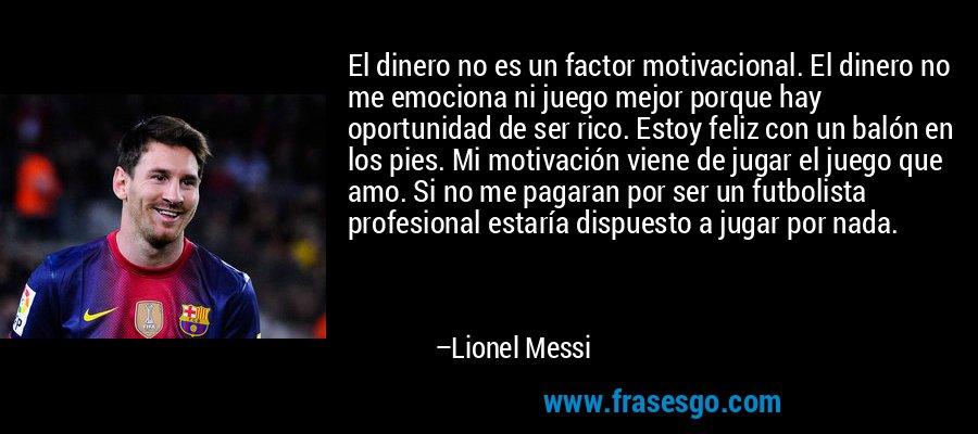 El dinero no es un factor motivacional. El dinero no me emociona ni juego mejor porque hay oportunidad de ser rico. Estoy feliz con un balón en los pies. Mi motivación viene de jugar el juego que amo. Si no me pagaran por ser un futbolista profesional estaría dispuesto a jugar por nada. – Lionel Messi