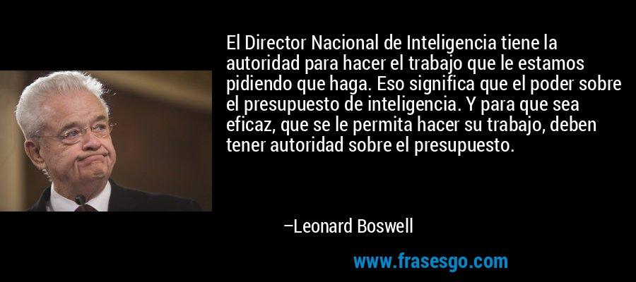 El Director Nacional de Inteligencia tiene la autoridad para hacer el trabajo que le estamos pidiendo que haga. Eso significa que el poder sobre el presupuesto de inteligencia. Y para que sea eficaz, que se le permita hacer su trabajo, deben tener autoridad sobre el presupuesto. – Leonard Boswell