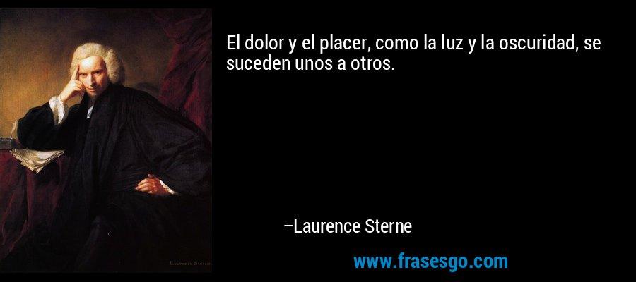 El dolor y el placer, como la luz y la oscuridad, se suceden unos a otros. – Laurence Sterne