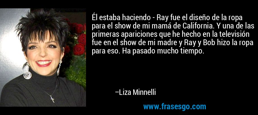 Él estaba haciendo - Ray fue el diseño de la ropa para el show de mi mamá de California. Y una de las primeras apariciones que he hecho en la televisión fue en el show de mi madre y Ray y Bob hizo la ropa para eso. Ha pasado mucho tiempo. – Liza Minnelli