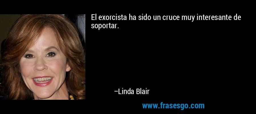 El exorcista ha sido un cruce muy interesante de soportar. – Linda Blair