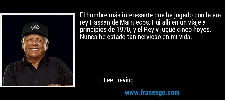 El hombre más interesante que he jugado con la era rey Hassan de Marruecos. Fui allí en un viaje a principios de 1970, y el Rey y jugué cinco hoyos. Nunca he estado tan nervioso en mi vida. – Lee Trevino