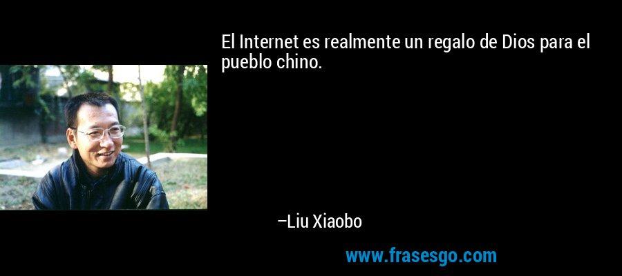 El Internet es realmente un regalo de Dios para el pueblo chino. – Liu Xiaobo