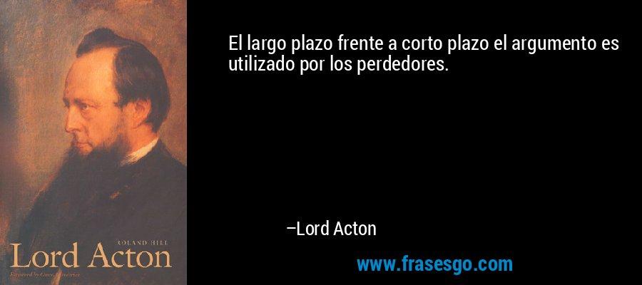 El largo plazo frente a corto plazo el argumento es utilizado por los perdedores. – Lord Acton