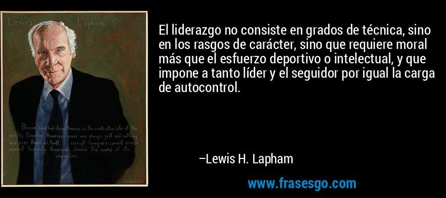 El liderazgo no consiste en grados de técnica, sino en los rasgos de carácter, sino que requiere moral más que el esfuerzo deportivo o intelectual, y que impone a tanto líder y el seguidor por igual la carga de autocontrol. – Lewis H. Lapham