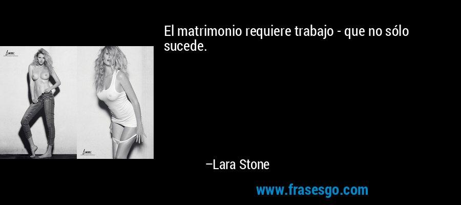 El matrimonio requiere trabajo - que no sólo sucede. – Lara Stone