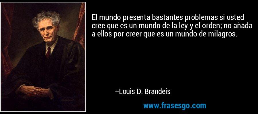 El mundo presenta bastantes problemas si usted cree que es un mundo de la ley y el orden; no añada a ellos por creer que es un mundo de milagros. – Louis D. Brandeis