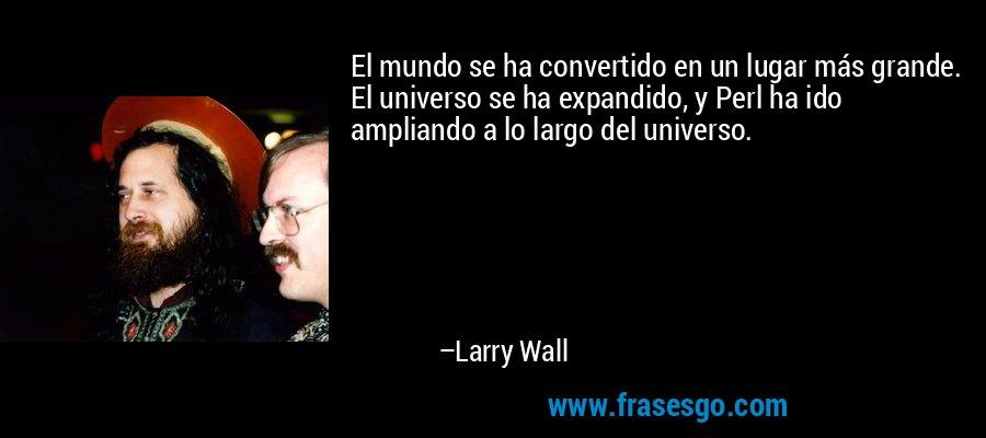 El mundo se ha convertido en un lugar más grande. El universo se ha expandido, y Perl ha ido ampliando a lo largo del universo. – Larry Wall