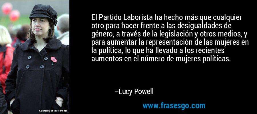 El Partido Laborista ha hecho más que cualquier otro para hacer frente a las desigualdades de género, a través de la legislación y otros medios, y para aumentar la representación de las mujeres en la política, lo que ha llevado a los recientes aumentos en el número de mujeres políticas. – Lucy Powell