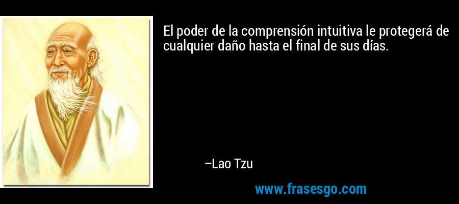 El poder de la comprensión intuitiva le protegerá de cualquier daño hasta el final de sus días. – Lao Tzu