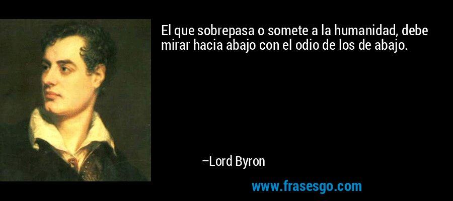 El que sobrepasa o somete a la humanidad, debe mirar hacia abajo con el odio de los de abajo. – Lord Byron