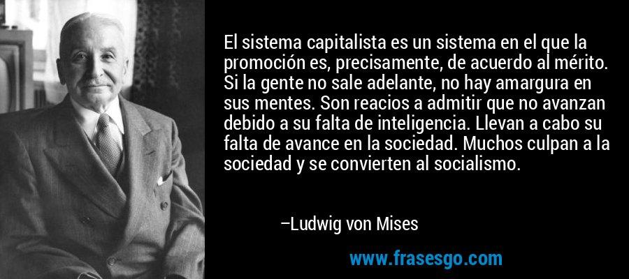 El sistema capitalista es un sistema en el que la promoción es, precisamente, de acuerdo al mérito. Si la gente no sale adelante, no hay amargura en sus mentes. Son reacios a admitir que no avanzan debido a su falta de inteligencia. Llevan a cabo su falta de avance en la sociedad. Muchos culpan a la sociedad y se convierten al socialismo. – Ludwig von Mises