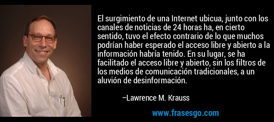 El surgimiento de una Internet ubicua, junto con los canales de noticias de 24 horas ha, en cierto sentido, tuvo el efecto contrario de lo que muchos podrían haber esperado el acceso libre y abierto a la información habría tenido. En su lugar, se ha facilitado el acceso libre y abierto, sin los filtros de los medios de comunicación tradicionales, a un aluvión de desinformación. – Lawrence M. Krauss