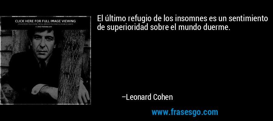 El último refugio de los insomnes es un sentimiento de superioridad sobre el mundo duerme. – Leonard Cohen