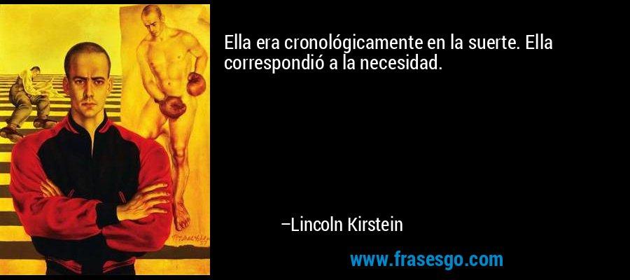 Ella era cronológicamente en la suerte. Ella correspondió a la necesidad. – Lincoln Kirstein