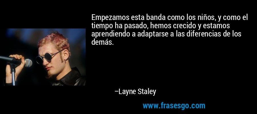 Empezamos esta banda como los niños, y como el tiempo ha pasado, hemos crecido y estamos aprendiendo a adaptarse a las diferencias de los demás. – Layne Staley