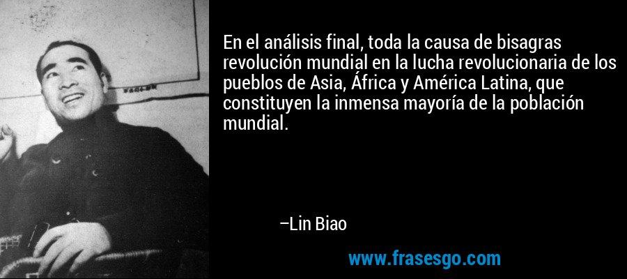 En el análisis final, toda la causa de bisagras revolución mundial en la lucha revolucionaria de los pueblos de Asia, África y América Latina, que constituyen la inmensa mayoría de la población mundial. – Lin Biao