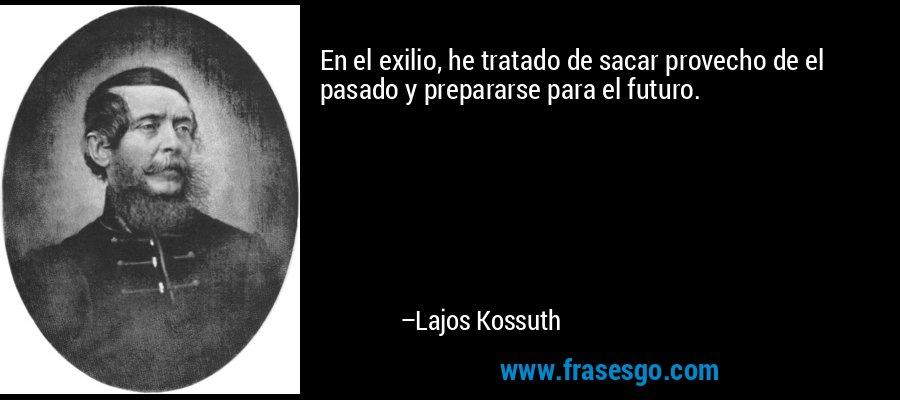 En el exilio, he tratado de sacar provecho de el pasado y prepararse para el futuro. – Lajos Kossuth