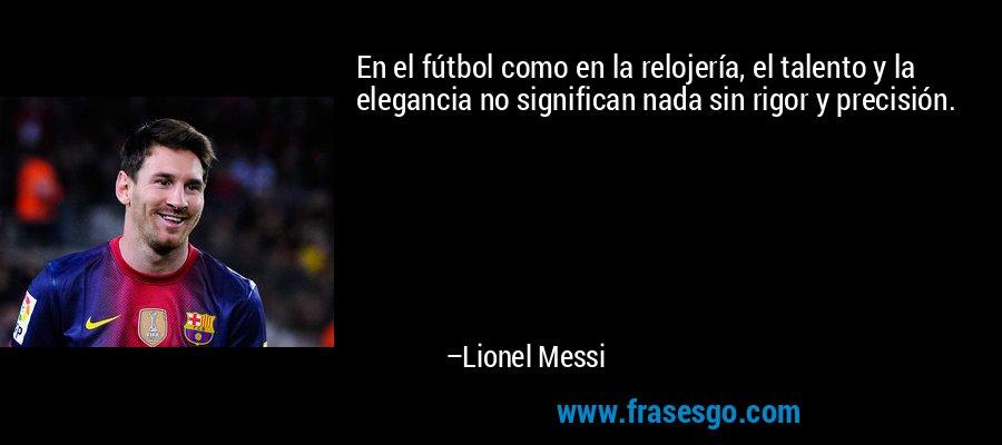 En el fútbol como en la relojería, el talento y la elegancia no significan nada sin rigor y precisión. – Lionel Messi