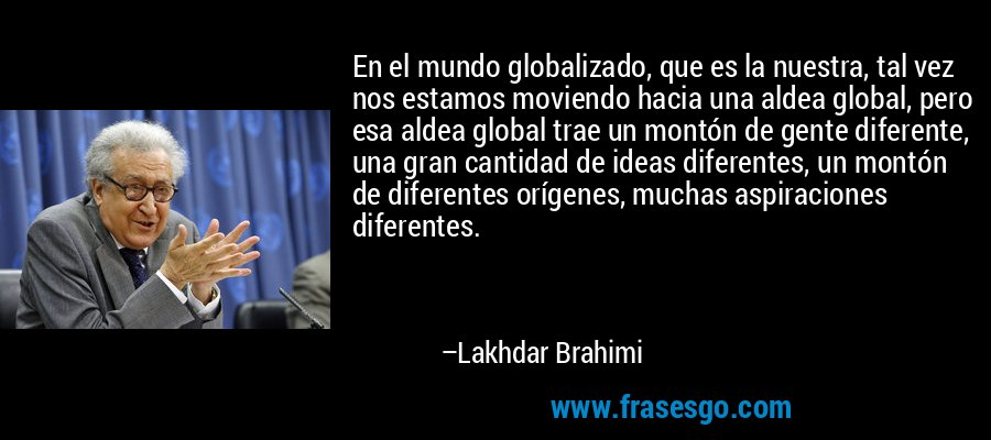 En el mundo globalizado, que es la nuestra, tal vez nos estamos moviendo hacia una aldea global, pero esa aldea global trae un montón de gente diferente, una gran cantidad de ideas diferentes, un montón de diferentes orígenes, muchas aspiraciones diferentes. – Lakhdar Brahimi