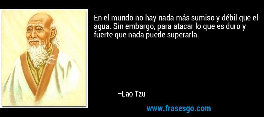 En el mundo no hay nada más sumiso y débil que el agua. Sin embargo, para atacar lo que es duro y fuerte que nada puede superarla. – Lao Tzu